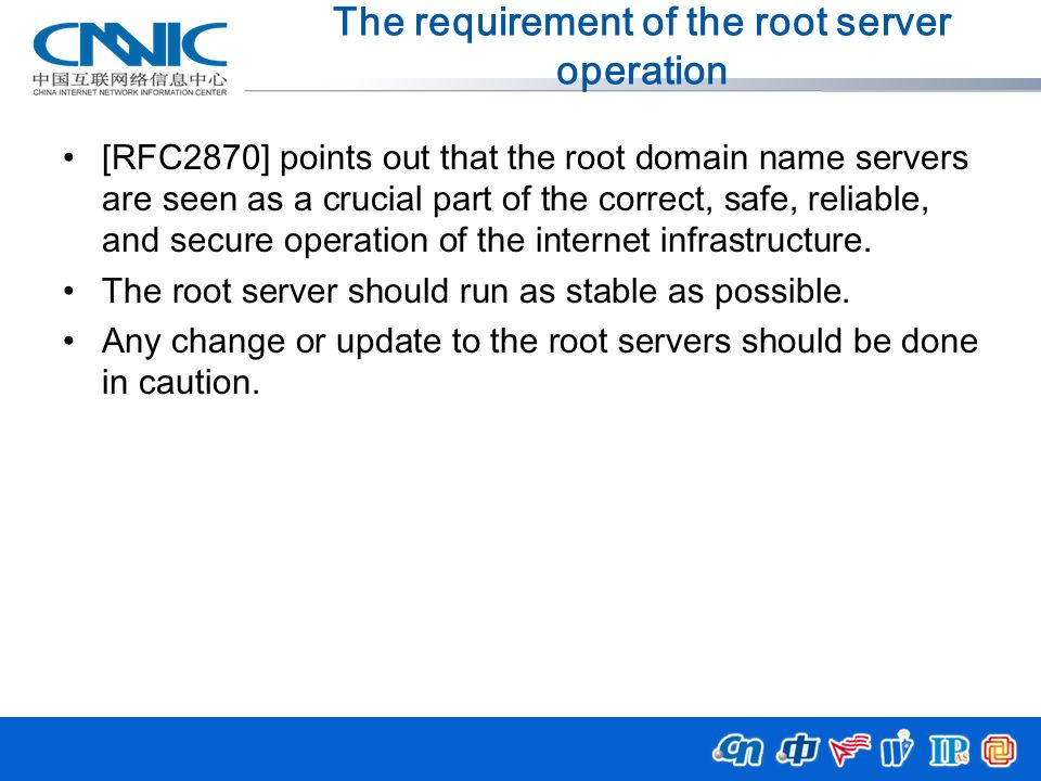 The requirement of the root server operation [RFC2870] points out that the root domain name servers are seen as a crucial part of the correct, safe, r