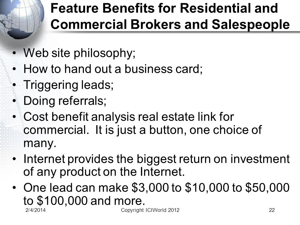 2/4/201422 Feature Benefits for Residential and Commercial Brokers and Salespeople Web site philosophy; How to hand out a business card; Triggering leads; Doing referrals; Cost benefit analysis real estate link for commercial.