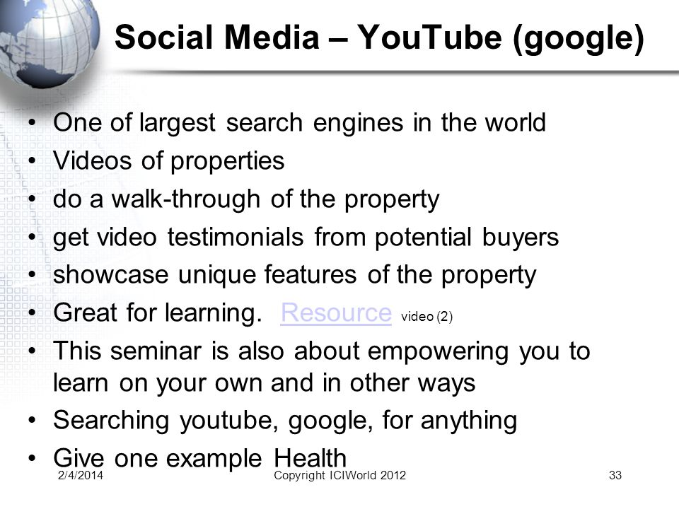 Social Media – YouTube (google) One of largest search engines in the world Videos of properties do a walk-through of the property get video testimonials from potential buyers showcase unique features of the property Great for learning.