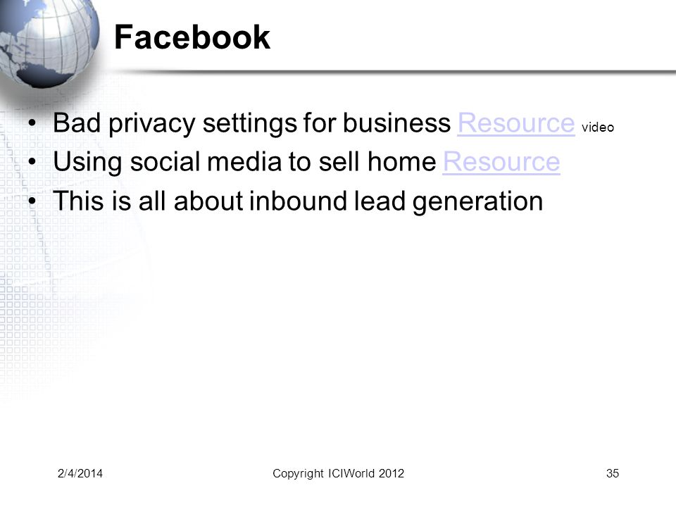 Facebook Bad privacy settings for business Resource videoResource Using social media to sell home ResourceResource This is all about inbound lead generation 2/4/2014Copyright ICIWorld 201235