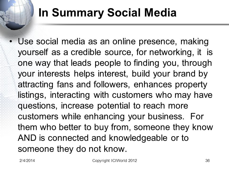 In Summary Social Media Use social media as an online presence, making yourself as a credible source, for networking, it is one way that leads people to finding you, through your interests helps interest, build your brand by attracting fans and followers, enhances property listings, interacting with customers who may have questions, increase potential to reach more customers while enhancing your business.