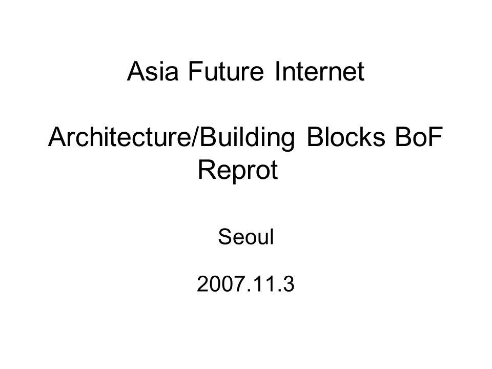 Asia Future Internet Architecture/Building Blocks BoF Reprot Seoul 2007.11.3