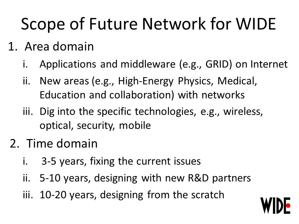 Scope of Future Network for WIDE 1.Area domain i.Applications and middleware (e.g., GRID) on Internet ii.New areas (e.g., High-Energy Physics, Medical, Education and collaboration) with networks iii.Dig into the specific technologies, e.g., wireless, optical, security, mobile 2.Time domain i.3-5 years, fixing the current issues ii.5-10 years, designing with new R&D partners iii.10-20 years, designing from the scratch