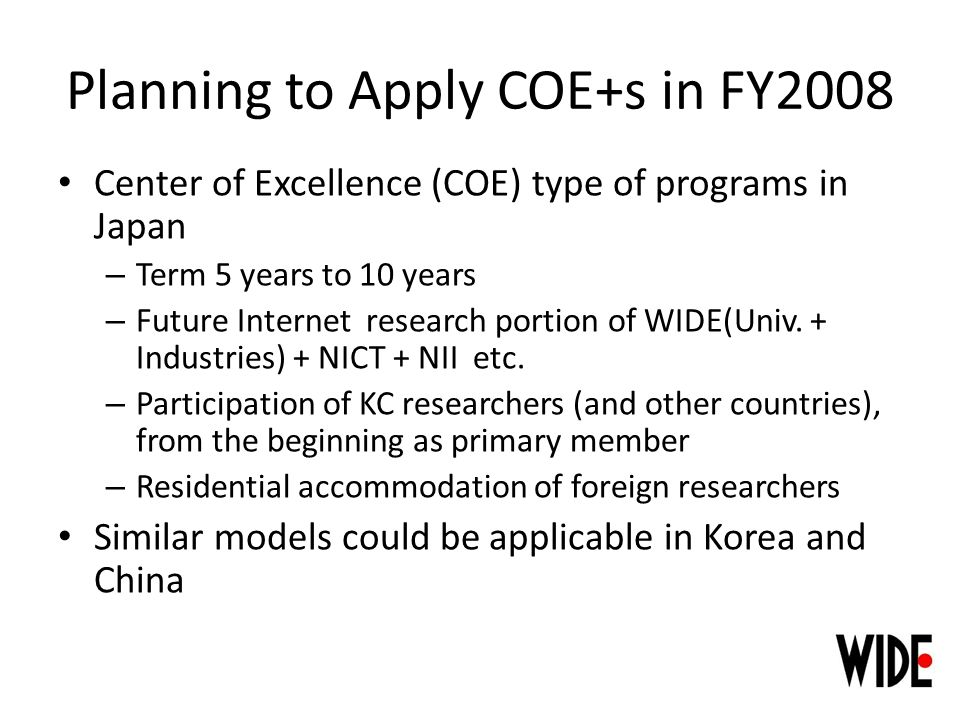 Planning to Apply COE+s in FY2008 Center of Excellence (COE) type of programs in Japan – Term 5 years to 10 years – Future Internet research portion of WIDE(Univ.