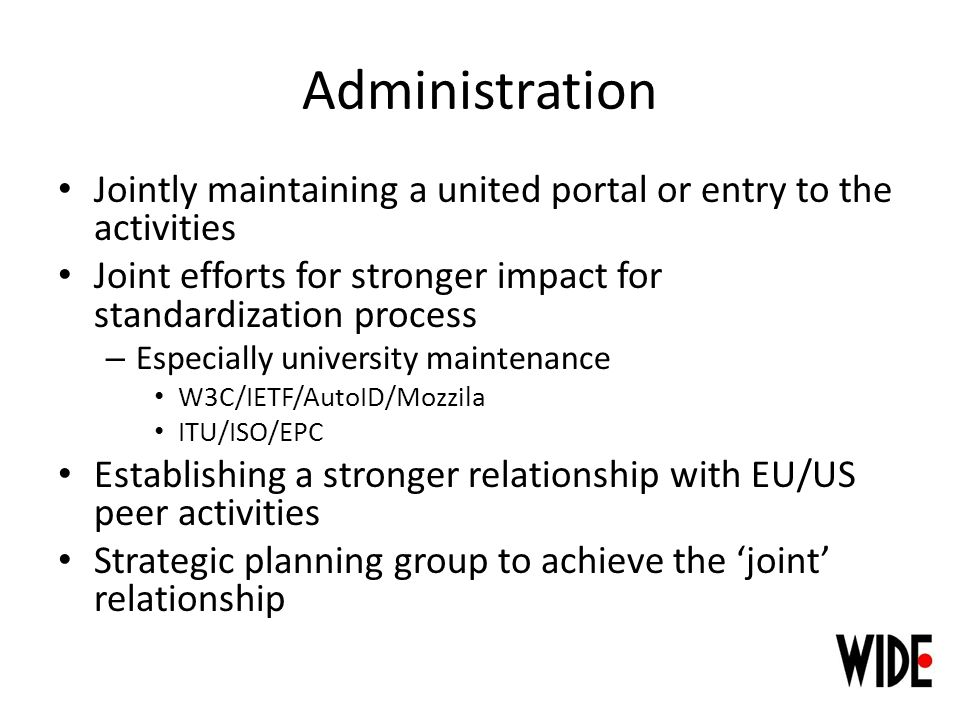 Administration Jointly maintaining a united portal or entry to the activities Joint efforts for stronger impact for standardization process – Especially university maintenance W3C/IETF/AutoID/Mozzila ITU/ISO/EPC Establishing a stronger relationship with EU/US peer activities Strategic planning group to achieve the joint relationship