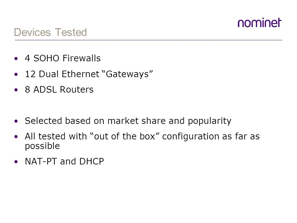 Devices Tested 4 SOHO Firewalls 12 Dual Ethernet Gateways 8 ADSL Routers Selected based on market share and popularity All tested with out of the box configuration as far as possible NAT-PT and DHCP