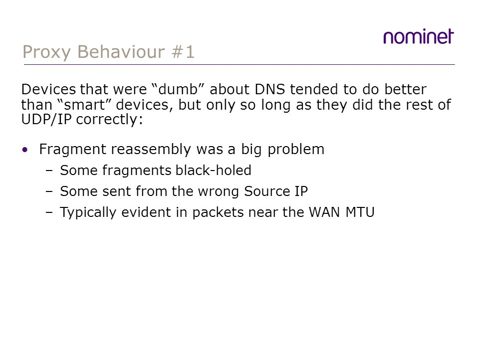 Proxy Behaviour #1 Fragment reassembly was a big problem –Some fragments black-holed –Some sent from the wrong Source IP –Typically evident in packets near the WAN MTU Devices that were dumb about DNS tended to do better than smart devices, but only so long as they did the rest of UDP/IP correctly: