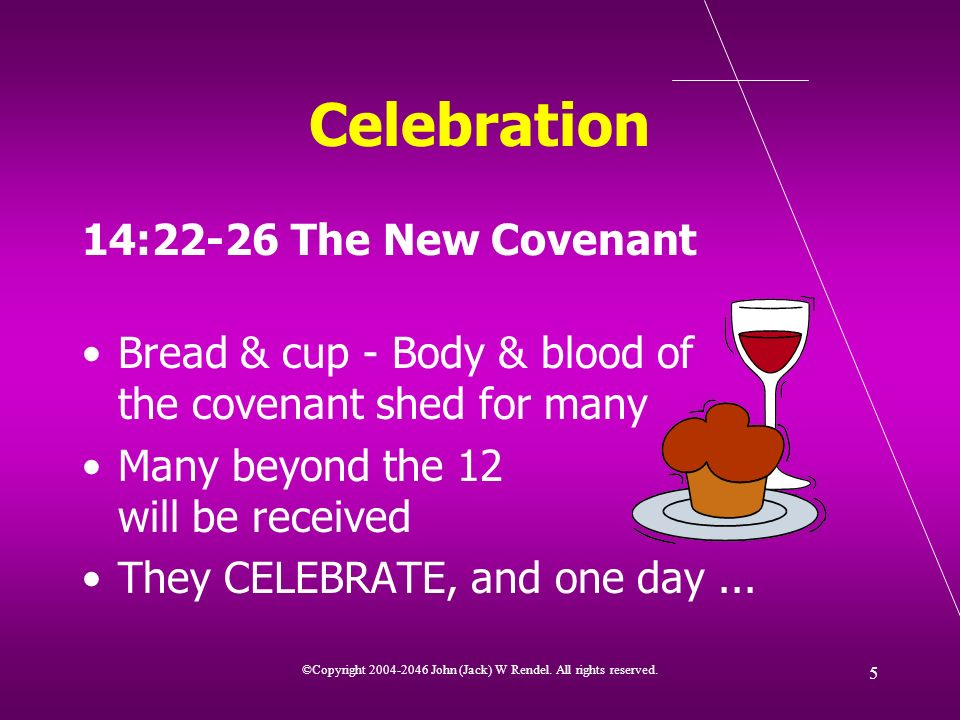 ©Copyright 2004-2046 John (Jack) W Rendel. All rights reserved. 5 Celebration 14:22-26 The New Covenant Bread & cup - Body & blood of the covenant she