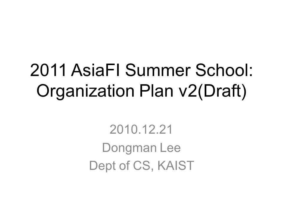 2011 AsiaFI Summer School: Organization Plan v2(Draft) 2010.12.21 Dongman Lee Dept of CS, KAIST