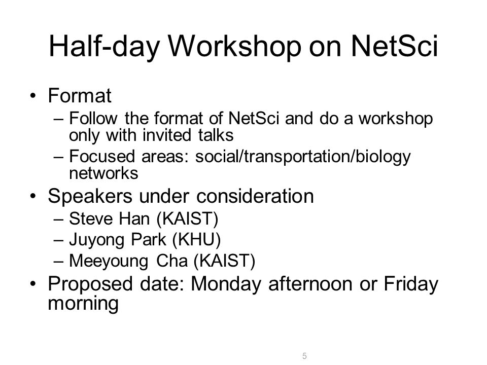 Half-day Workshop on NetSci Format –Follow the format of NetSci and do a workshop only with invited talks –Focused areas: social/transportation/biology networks Speakers under consideration –Steve Han (KAIST) –Juyong Park (KHU) –Meeyoung Cha (KAIST) Proposed date: Monday afternoon or Friday morning 5