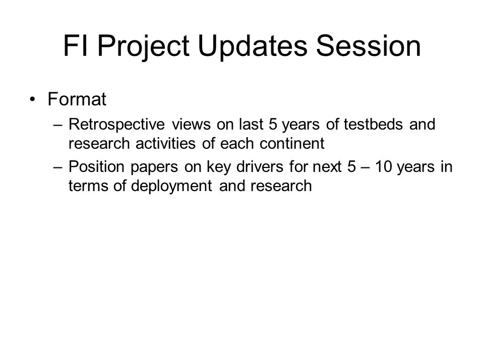 FI Project Updates Session Format –Retrospective views on last 5 years of testbeds and research activities of each continent –Position papers on key drivers for next 5 – 10 years in terms of deployment and research