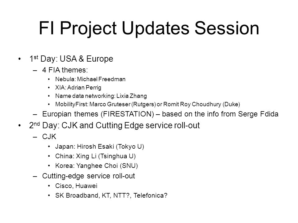 FI Project Updates Session 1 st Day: USA & Europe –4 FIA themes: Nebula: Michael Freedman XIA: Adrian Perrig Name data networking: Lixia Zhang MobilityFirst: Marco Gruteser (Rutgers) or Romit Roy Choudhury (Duke) –Europian themes (FIRESTATION) – based on the info from Serge Fdida 2 nd Day: CJK and Cutting Edge service roll-out –CJK Japan: Hirosh Esaki (Tokyo U) China: Xing Li (Tsinghua U) Korea: Yanghee Choi (SNU) –Cutting-edge service roll-out Cisco, Huawei SK Broadband, KT, NTT , Telefonica