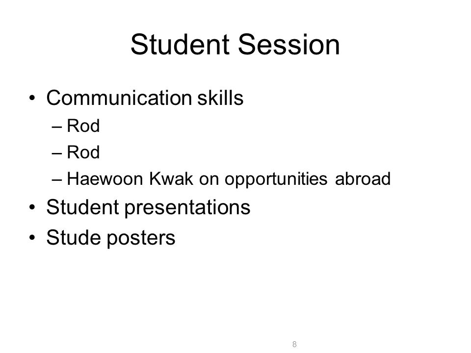 Student Session Communication skills –Rod –Haewoon Kwak on opportunities abroad Student presentations Stude posters 8