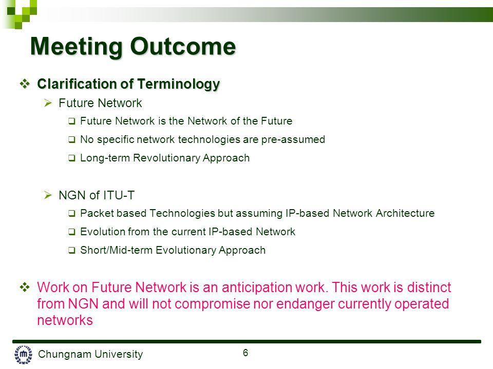 Chungnam University 6 Meeting Outcome Clarification of Terminology Clarification of Terminology Future Network Future Network is the Network of the Fu