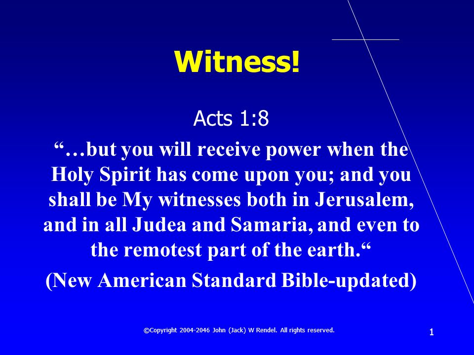 ©Copyright 2004-2046 John (Jack) W Rendel. All rights reserved. 1 Witness! Acts 1:8 …but you will receive power when the Holy Spirit has come upon you