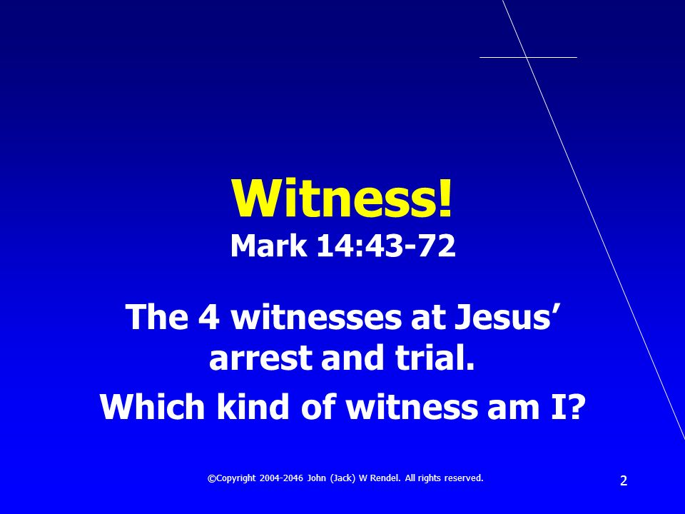 ©Copyright 2004-2046 John (Jack) W Rendel. All rights reserved. 2 Witness! Mark 14:43-72 The 4 witnesses at Jesus arrest and trial. Which kind of witn