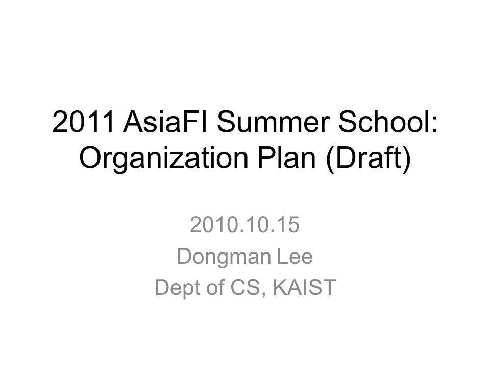 2011 AsiaFI Summer School: Organization Plan (Draft) 2010.10.15 Dongman Lee Dept of CS, KAIST