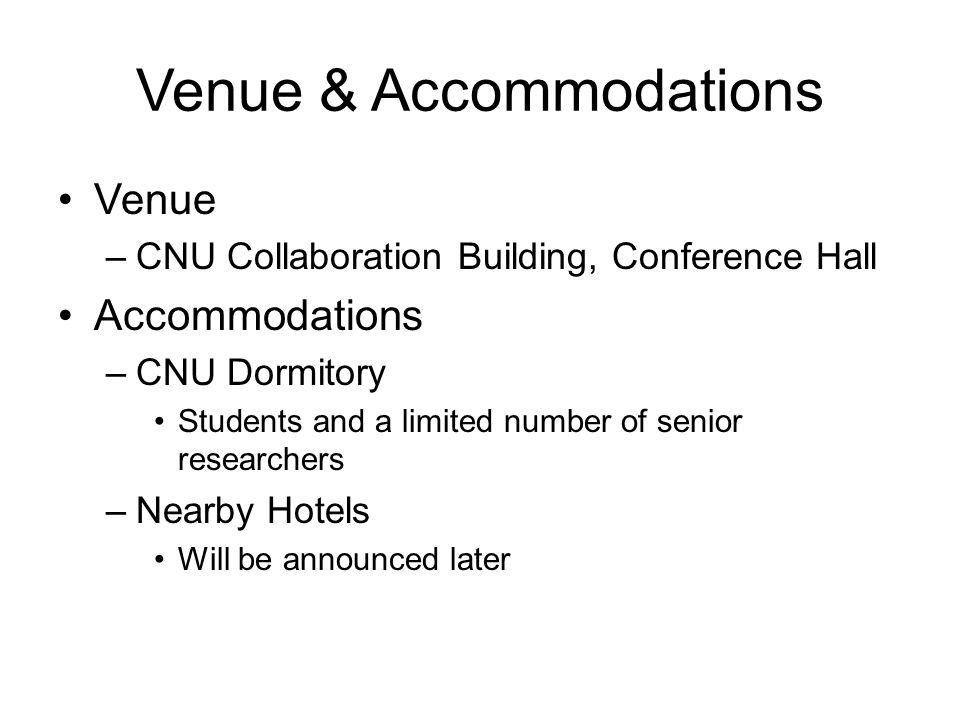 Venue & Accommodations Venue –CNU Collaboration Building, Conference Hall Accommodations –CNU Dormitory Students and a limited number of senior researchers –Nearby Hotels Will be announced later