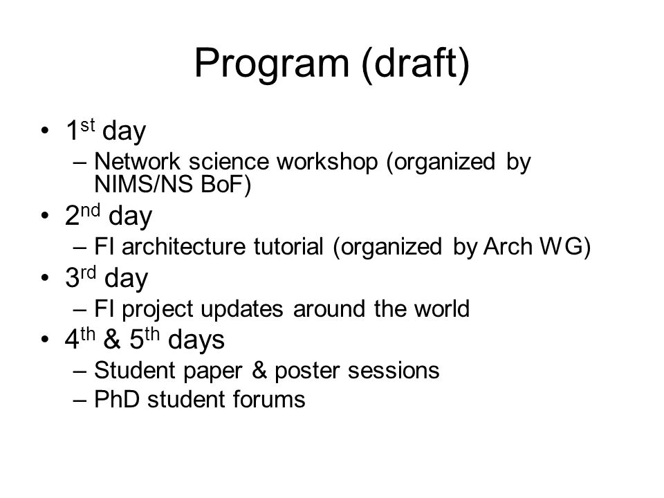 Program (draft) 1 st day –Network science workshop (organized by NIMS/NS BoF) 2 nd day –FI architecture tutorial (organized by Arch WG) 3 rd day –FI p