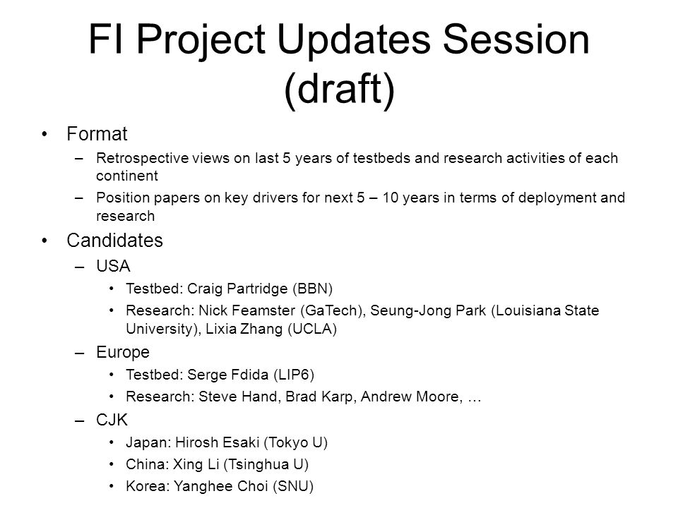 FI Project Updates Session (draft) Format –Retrospective views on last 5 years of testbeds and research activities of each continent –Position papers on key drivers for next 5 – 10 years in terms of deployment and research Candidates –USA Testbed: Craig Partridge (BBN) Research: Nick Feamster (GaTech), Seung-Jong Park (Louisiana State University), Lixia Zhang (UCLA) –Europe Testbed: Serge Fdida (LIP6) Research: Steve Hand, Brad Karp, Andrew Moore, … –CJK Japan: Hirosh Esaki (Tokyo U) China: Xing Li (Tsinghua U) Korea: Yanghee Choi (SNU) –