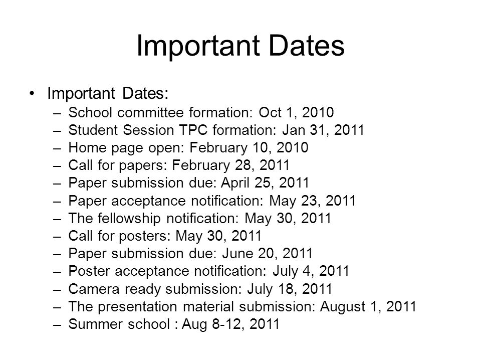 Important Dates Important Dates: –School committee formation: Oct 1, 2010 –Student Session TPC formation: Jan 31, 2011 –Home page open: February 10, 2010 –Call for papers: February 28, 2011 –Paper submission due: April 25, 2011 –Paper acceptance notification: May 23, 2011 –The fellowship notification: May 30, 2011 –Call for posters: May 30, 2011 –Paper submission due: June 20, 2011 –Poster acceptance notification: July 4, 2011 –Camera ready submission: July 18, 2011 –The presentation material submission: August 1, 2011 –Summer school : Aug 8-12, 2011