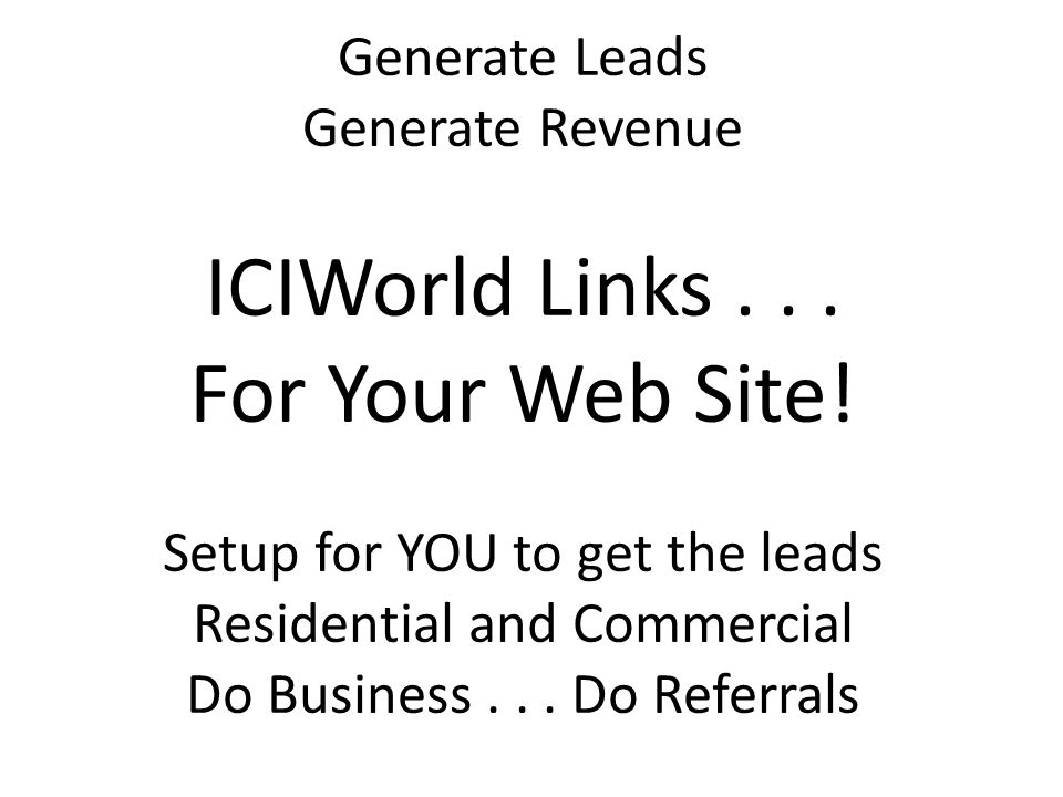 Generate Leads Generate Revenue ICIWorld Links... For Your Web Site! Setup for YOU to get the leads Residential and Commercial Do Business... Do Refer
