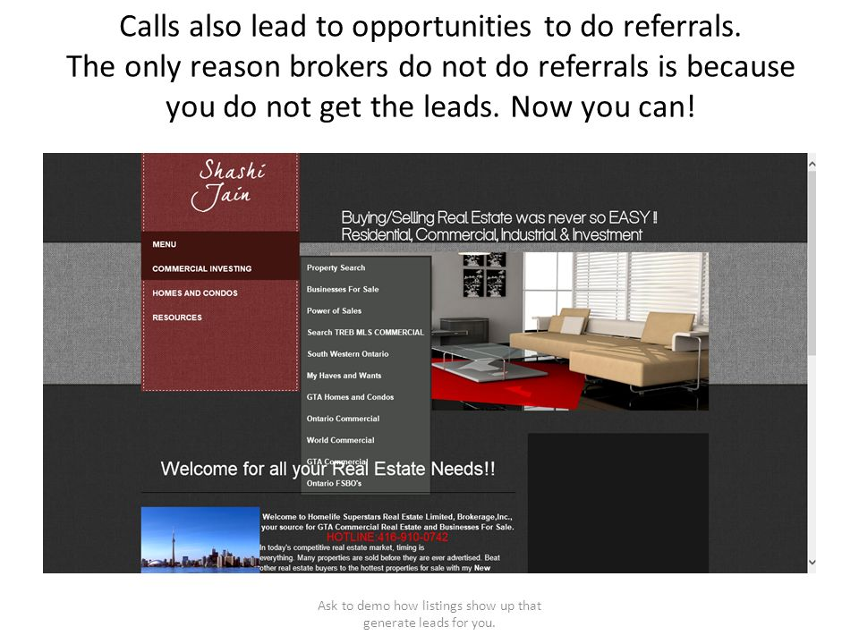 Calls also lead to opportunities to do referrals. The only reason brokers do not do referrals is because you do not get the leads. Now you can! Ask to