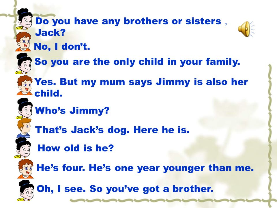 Do you have any brothers or sisters Jack. No, I dont.