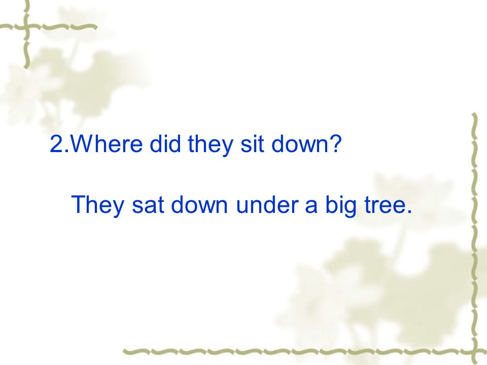 2.Where did they sit down They sat down under a big tree.