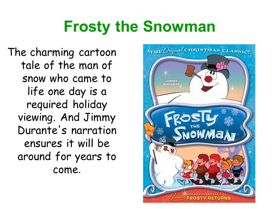 Frosty the Snowman The charming cartoon tale of the man of snow who came to life one day is a required holiday viewing.