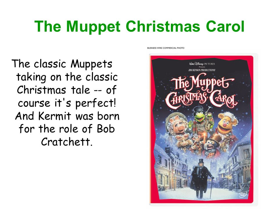 The Muppet Christmas Carol The classic Muppets taking on the classic Christmas tale -- of course it s perfect.