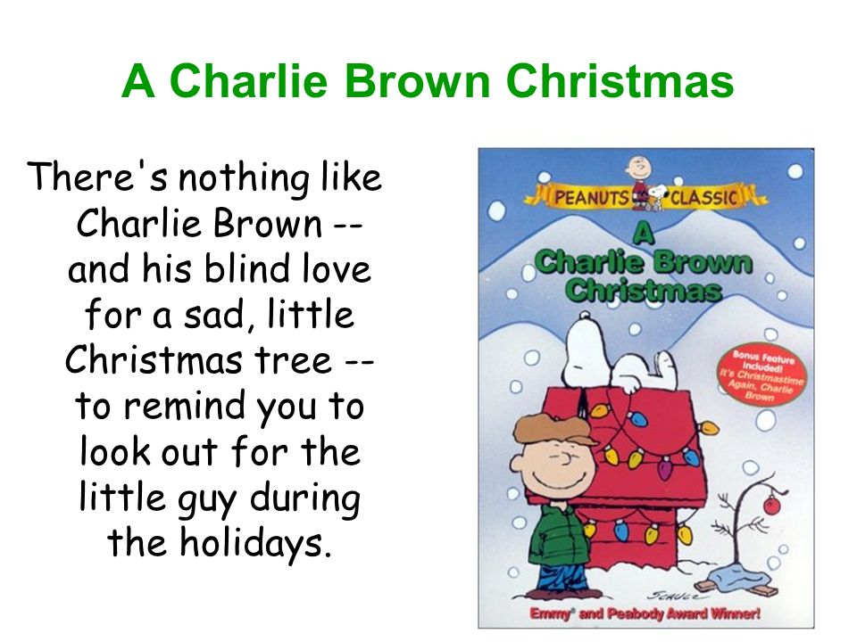 A Charlie Brown Christmas There s nothing like Charlie Brown -- and his blind love for a sad, little Christmas tree -- to remind you to look out for the little guy during the holidays.