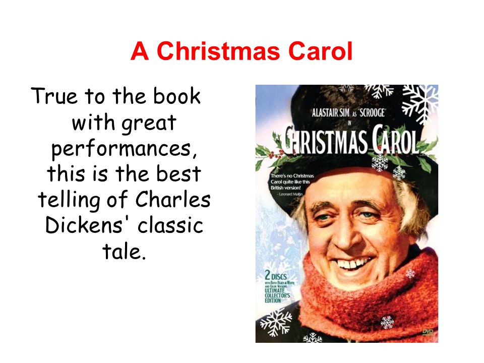 A Christmas Carol True to the book with great performances, this is the best telling of Charles Dickens classic tale.
