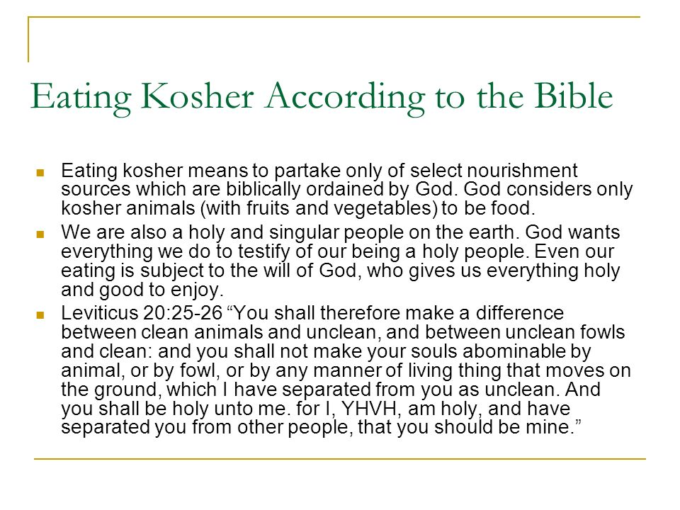 Eating Kosher According to the Bible Eating kosher means to partake only of select nourishment sources which are biblically ordained by God.
