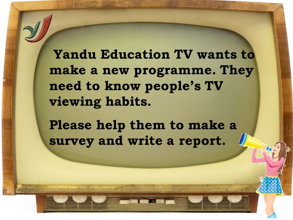 Yandu Education TV wants to make a new programme. They need to know peoples TV viewing habits. Please help them to make a survey and write a report.