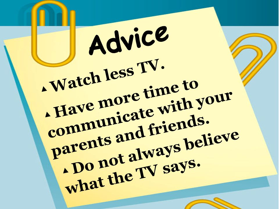 Have more time to communicate with your parents and friends. Watch less TV. Do not always believe what the TV says.