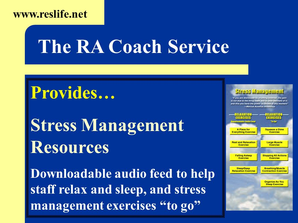 Provides… Stress Management Resources Downloadable audio feed to help staff relax and sleep, and stress management exercises to go   The RA Coach Service