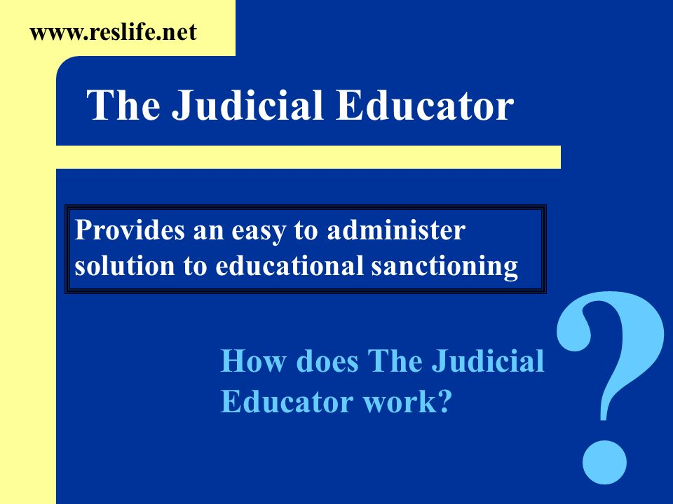 Provides an easy to administer solution to educational sanctioning www.reslife.net The Judicial Educator ? How does The Judicial Educator work?