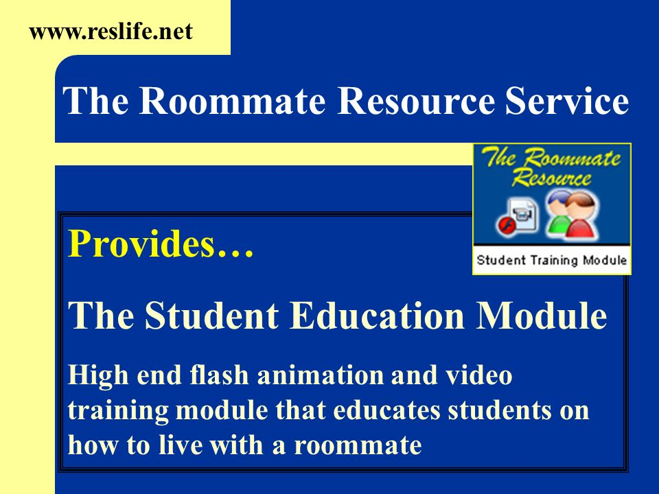 Provides… The Student Education Module High end flash animation and video training module that educates students on how to live with a roommate www.re