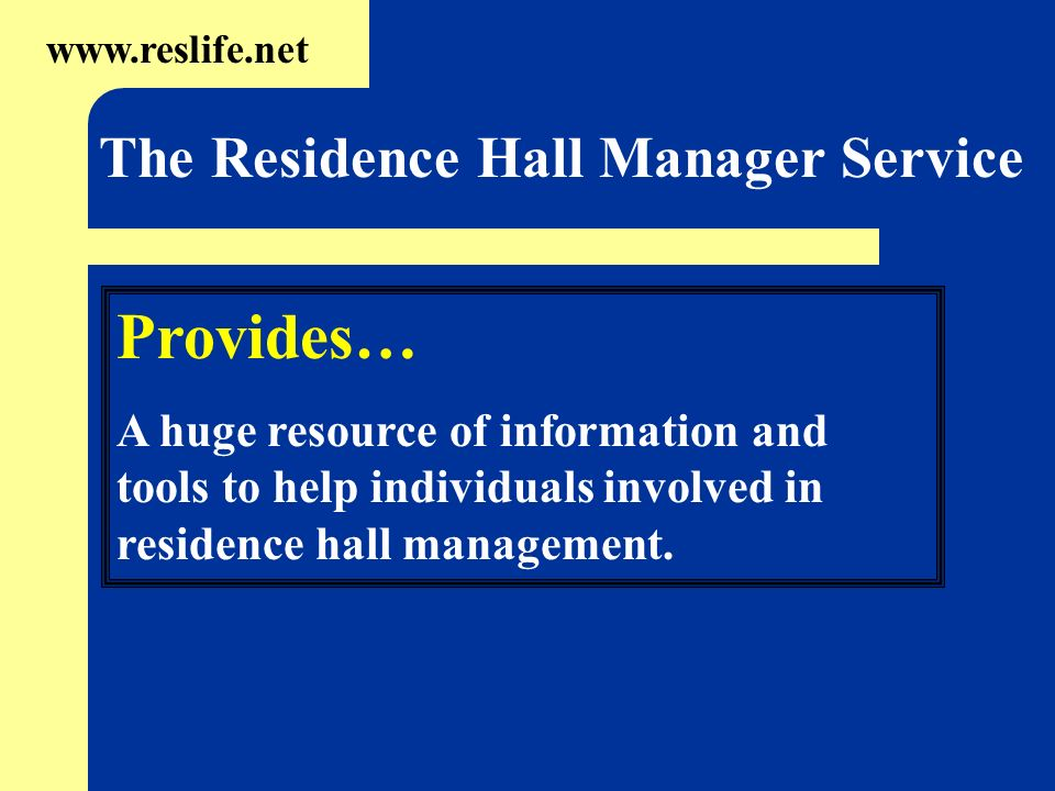 Provides… A huge resource of information and tools to help individuals involved in residence hall management. www.reslife.net The Residence Hall Manag
