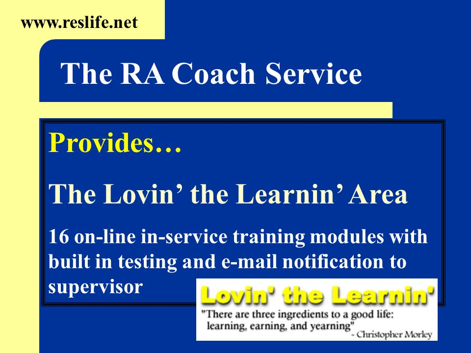 Provides… The Lovin the Learnin Area 16 on-line in-service training modules with built in testing and  notification to supervisor   The RA Coach Service