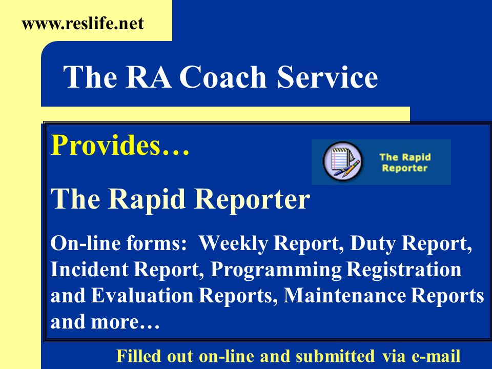 Provides… The Rapid Reporter On-line forms: Weekly Report, Duty Report, Incident Report, Programming Registration and Evaluation Reports, Maintenance Reports and more…   The RA Coach Service Filled out on-line and submitted via