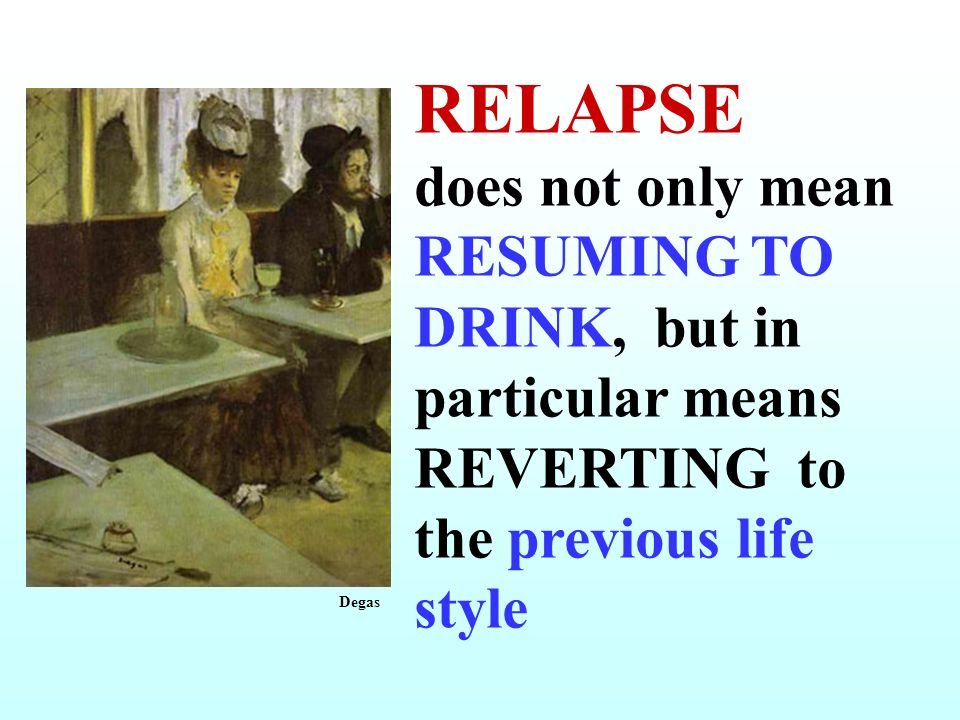 RELAPSE does not only mean RESUMING TO DRINK, but in particular means REVERTING to the previous life style Degas