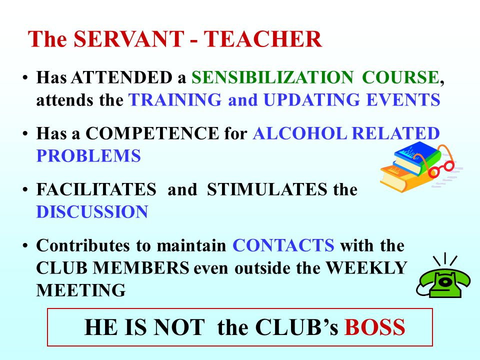The SERVANT - TEACHER Has ATTENDED a SENSIBILIZATION COURSE, attends the TRAINING and UPDATING EVENTS Has a COMPETENCE for ALCOHOL RELATED PROBLEMS FACILITATES and STIMULATES the DISCUSSION Contributes to maintain CONTACTS with the CLUB MEMBERS even outside the WEEKLY MEETING HE IS NOT the CLUBs BOSS
