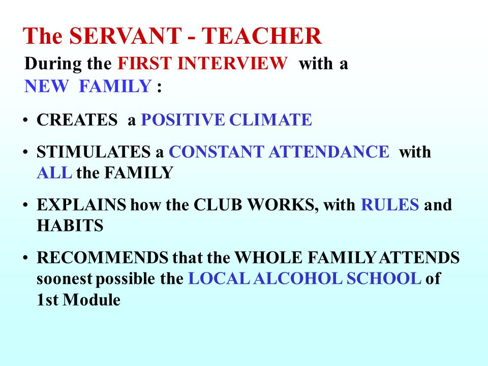 During the FIRST INTERVIEW with a NEW FAMILY : CREATES a POSITIVE CLIMATE STIMULATES a CONSTANT ATTENDANCE with ALL the FAMILY EXPLAINS how the CLUB WORKS, with RULES and HABITS RECOMMENDS that the WHOLE FAMILY ATTENDS soonest possible the LOCAL ALCOHOL SCHOOL of 1st Module The SERVANT - TEACHER