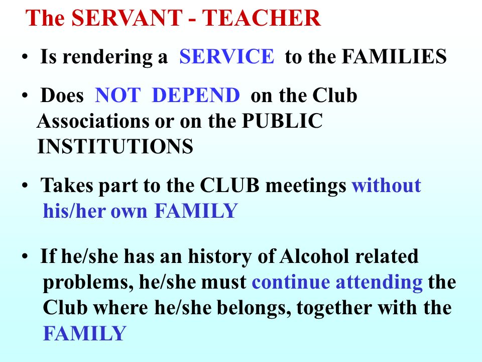 Is rendering a SERVICE to the FAMILIES Does NOT DEPEND on the Club Associations or on the PUBLIC INSTITUTIONS Takes part to the CLUB meetings without his/her own FAMILY If he/she has an history of Alcohol related problems, he/she must continue attending the Club where he/she belongs, together with the FAMILY The SERVANT - TEACHER