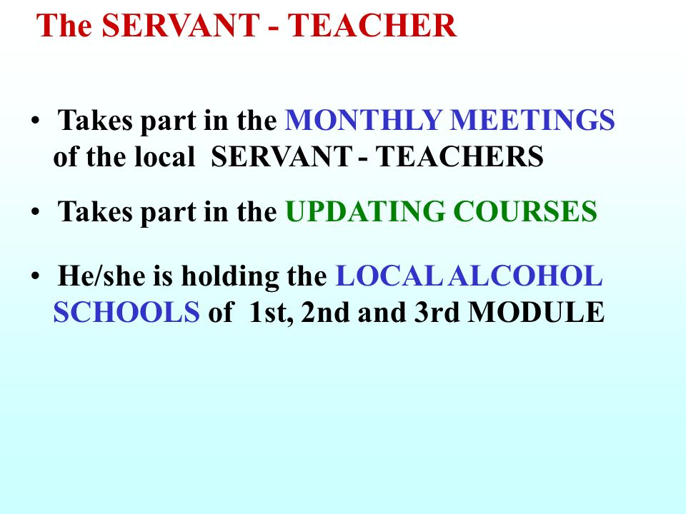 Takes part in the MONTHLY MEETINGS of the local SERVANT - TEACHERS Takes part in the UPDATING COURSES He/she is holding the LOCAL ALCOHOL SCHOOLS of 1st, 2nd and 3rd MODULE The SERVANT - TEACHER
