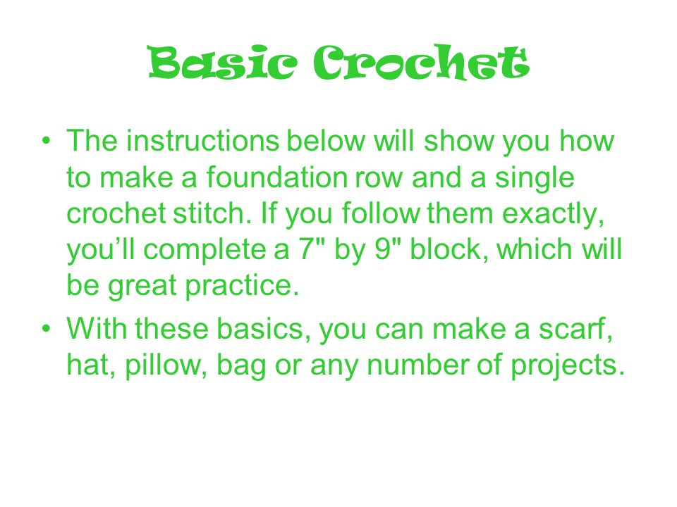 Basic Crochet The instructions below will show you how to make a foundation row and a single crochet stitch.