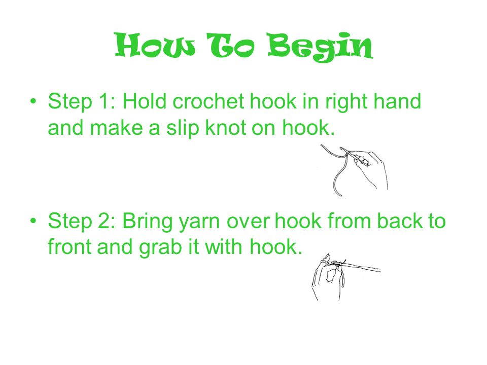 How To Begin Step 1: Hold crochet hook in right hand and make a slip knot on hook. Step 2: Bring yarn over hook from back to front and grab it with ho