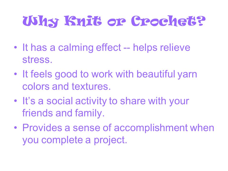 Why Knit or Crochet.It has a calming effect -- helps relieve stress.